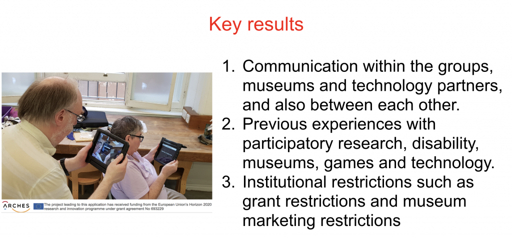Key Results Communication within the groups, museums and technology partners, and also between each other. Previous experiences with participatory research, disability, museums, games and technology. Institutional restrictions such as grant restrictions and museum marketing restrictions