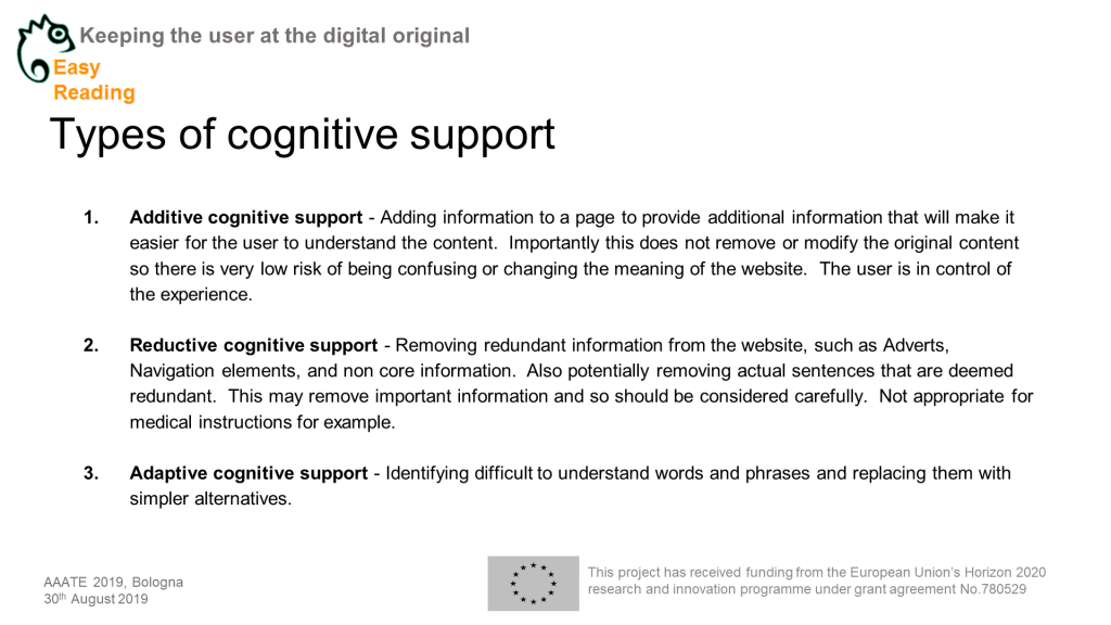 Powerpoitnchart Headline:Types of cognitive support Content: Additive cognitive support - Adding information to a page to provide additional information that will make it easier for the user to understand the content. Importantly this does not remove or modify the original content so there is very low risk of being confusing or changing the meaning of the website. The user is in control of the experience. Reductive cognitive support - Removing redundant information from the website, such as Adverts, Navigation elements, and non core information. Also potentially removing actual sentences that are deemed redundant. This may remove important information and so should be considered carefully. Not appropriate for medical instructions for example. Adaptive cognitive support - Identifying difficult to understand words and phrases and replacing them with simpler alternatives.