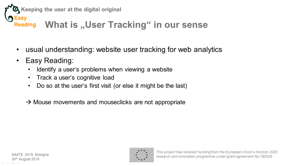 "Powerpointchart Headlinge: What is ""User Tracking"" in our sense. Content: usual understanding: website user tracking for web analytics Easy Reading: Identify a user's problems when viewing a website Track a user's cognitive load Do so at the user's first visit (or else it might be the last)  Mouse movements and mouseclicks are not appropriate"