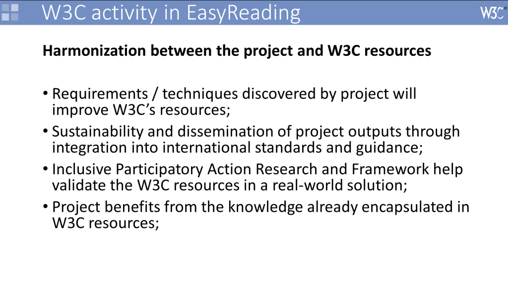 Powerpoint chart Headline: Harmonization between the project and W3C resources Content: Requirements / techniques discovered by project will improve W3C's resources; Sustainability and dissemination of project outputs through integration into international standards and guidance; Inclusive Participatory Action Research and Framework help validate the W3C resources in a real-world solution; Project benefits from the knowledge already encapsulated in W3C resources;